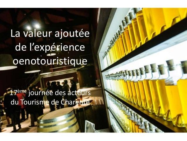 La valeur ajoutée de l'expérience oenotouristique 17ème journée des acteurs du Tourisme de Charente