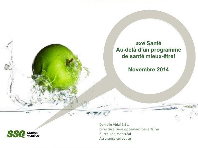 axé Santé  Au-delà d'un programme  de santé mieux-être!  Novembre 2014  Danielle Vidal B.Sc.  Directrice Développement des...