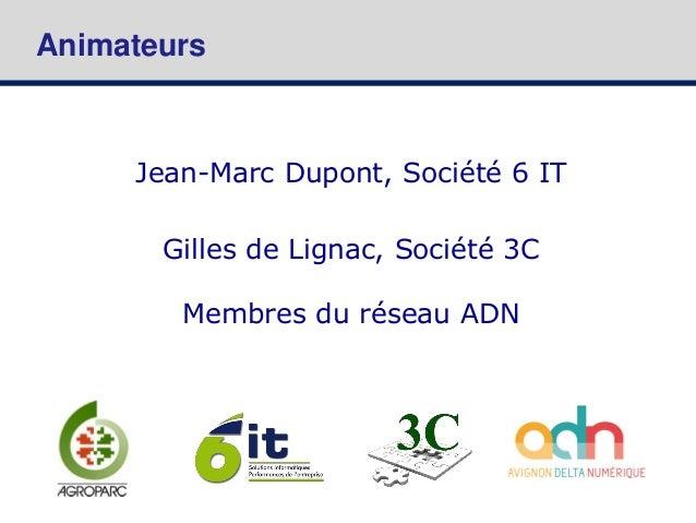 Animateurs Jean-Marc Dupont, Société 6 IT Gilles de Lignac, Société 3C Membres du réseau ADN