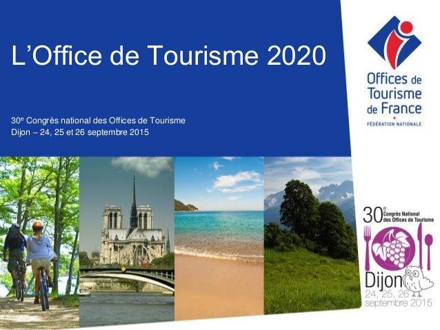 L'Office de Tourisme 2020 30e Congrès national des Offices de Tourisme Dijon – 24, 25 et 26 septembre 2015