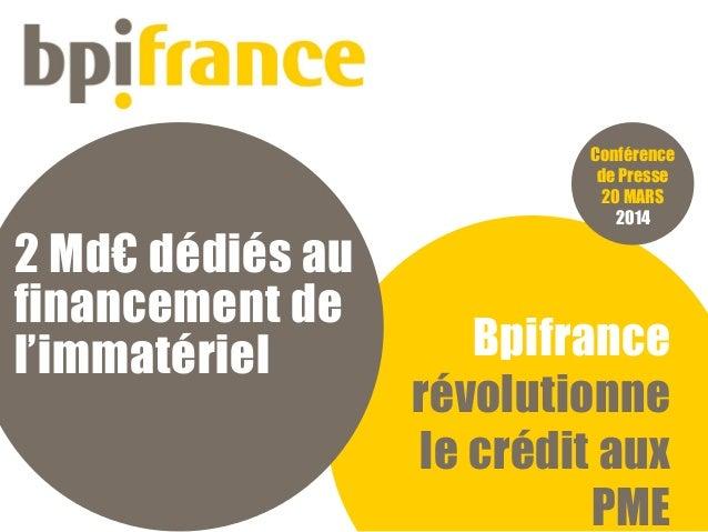 Bpifrance révolutionne le crédit aux PME Conférence de Presse 20 MARS 2014 2 Md€ dédiés au financement de l'immatériel
