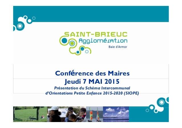 Conférence des Maires Jeudi 7 MAI 2015 Présentation du Schéma Intercommunal d'Orientations Petite Enfance 2015-2020 (SIOPE)