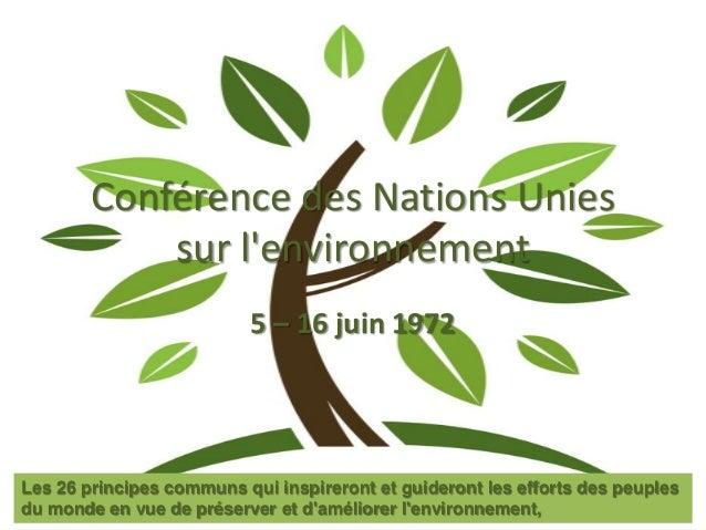 Conférence des Nations Unies sur l'environnement 5 – 16 juin 1972 Les 26 principes communs qui inspireront et guideront le...