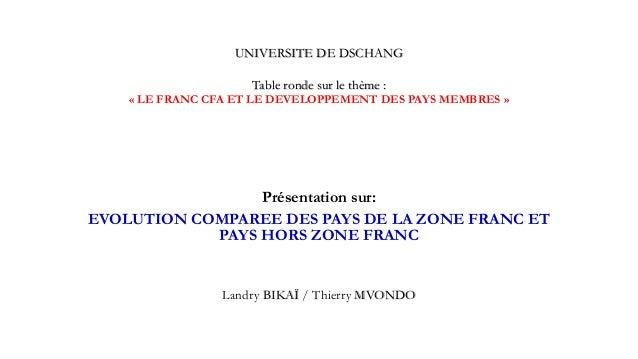UNIVERSITE DE DSCHANG Table ronde sur le thème : « LE FRANC CFA ET LE DEVELOPPEMENT DES PAYS MEMBRES » Présentation sur: E...