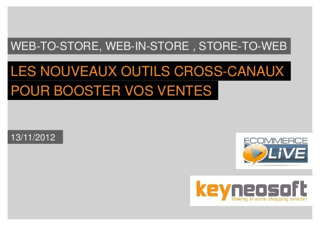 WEB-TO-STORE, WEB-IN-STORE , STORE-TO-WEBLES NOUVEAUX OUTILS CROSS-CANAUXPOUR BOOSTER VOS VENTES13/11/2012                ...