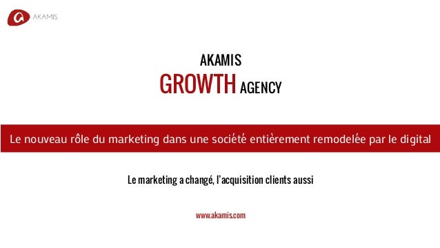 AKAMIS GROWTH AGENCY Le marketing a changé, l'acquisition clients aussi www.akamis.com Le nouveau rôle du marketing dans u...