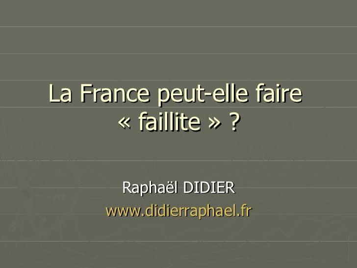 La France peut-elle faire  « faillite » ? Raphaël DIDIER www.didierraphael.fr