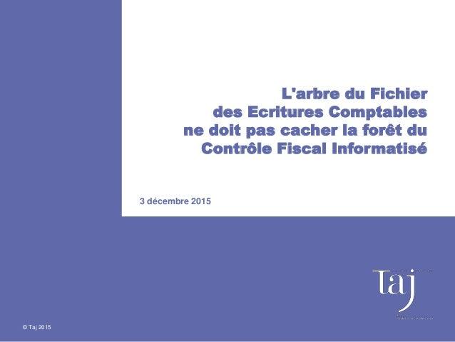 © Taj 2015 L'arbre du Fichier des Ecritures Comptables ne doit pas cacher la forêt du Contrôle Fiscal Informatisé 3 décemb...