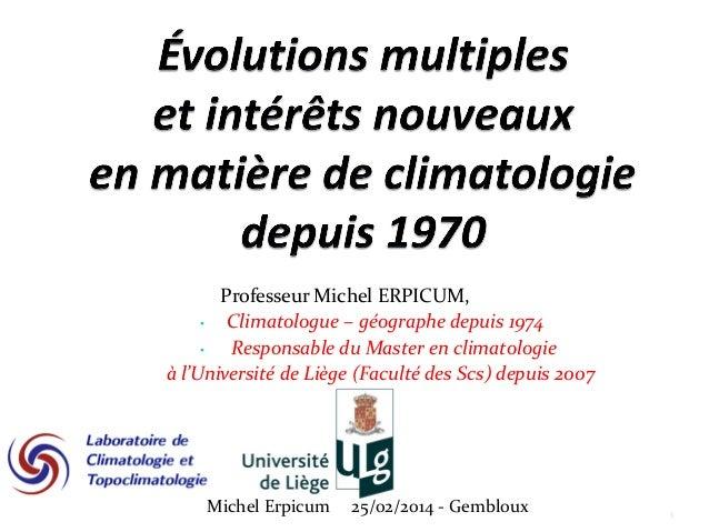 Professeur Michel ERPICUM, • Climatologue – géographe depuis 1974 • Responsable du Master en climatologie à l'Université d...