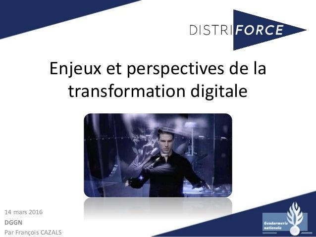 Enjeux et perspectives de la transformation digitale 14 mars 2016 DGGN Par François CAZALS