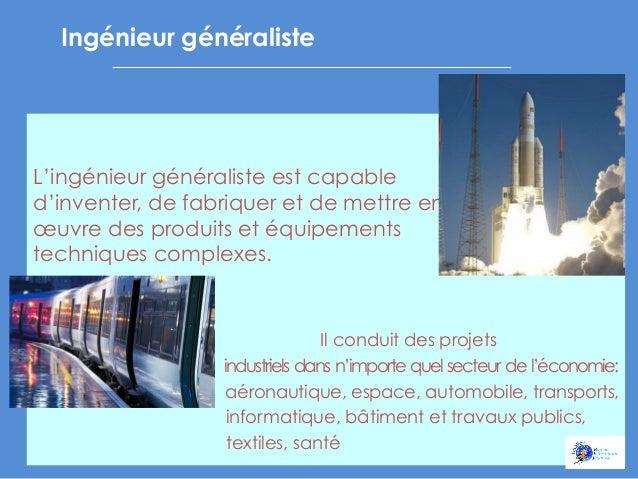 Ingénieur généraliste            L'ingénieur généraliste est capable d'inventer, de fabriquer et de mettre en œuvr...