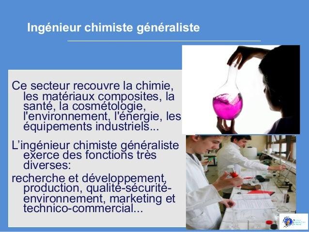 Ingénieur chimiste généraliste  Ce secteur recouvre la chimie, les matériaux composites, la santé, la cosmétologie, l'envi...
