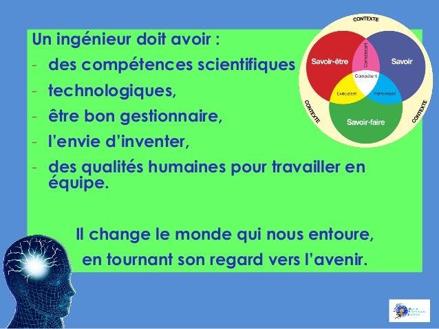 Un ingénieur doit avoir : - des compétences scientifiques - technologiques, - être bon gestionnaire, - l'envie d'inven...