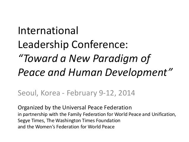 "International Leadership Conference: ""Toward a New Paradigm of Peace and Human Development"" Seoul, Korea - February 9-12, ..."