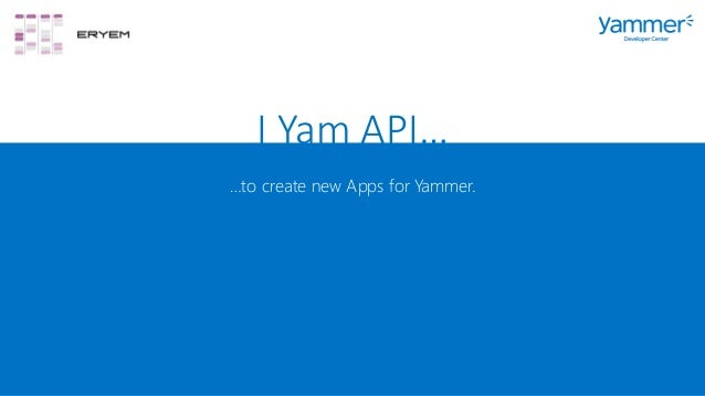 I Yam API… …to create new Apps for Yammer.