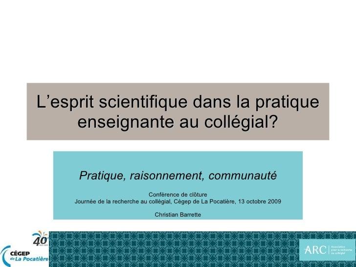 L'esprit scientifique dans la pratique enseignante au collégial? Pratique, raisonnement, communauté Conférence de clôture ...