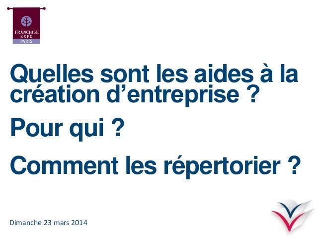 Quelles sont les aides à la création d'entreprise ? Dimanche 23 mars 2014 Comment les répertorier ? Pour qui ?