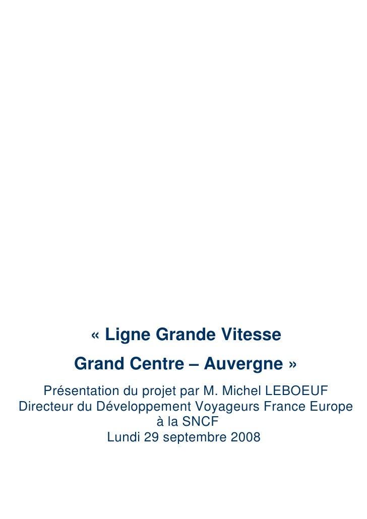 « Ligne Grande Vitesse         Grand Centre – Auvergne »     Présentation du projet par M. Michel LEBOEUF Directeur du Dév...
