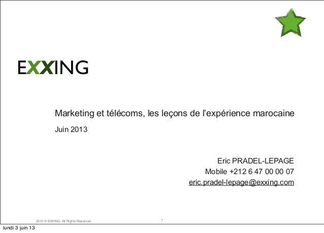 2013 © EXXING. All Rights ReservedMarketing et télécoms, les leçons de l'expérience marocaineJuin 2013Eric PRADEL-LEPAGEMo...