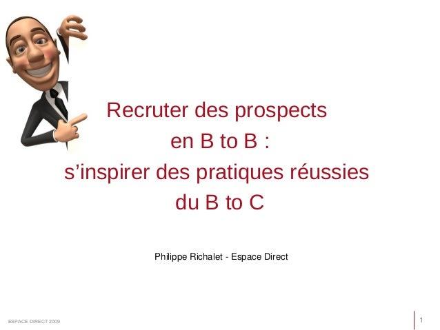 Recruter des prospects en B to B : s'inspirer des pratiques réussies du B to C 1ESPACE DIRECT 2009 Philippe Richalet - Esp...