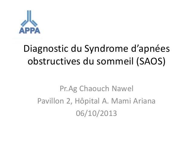 Diagnostic du Syndrome d'apnées obstructives du sommeil (SAOS) Pr.Ag Chaouch Nawel Pavillon 2, Hôpital A. Mami Ariana 06/1...