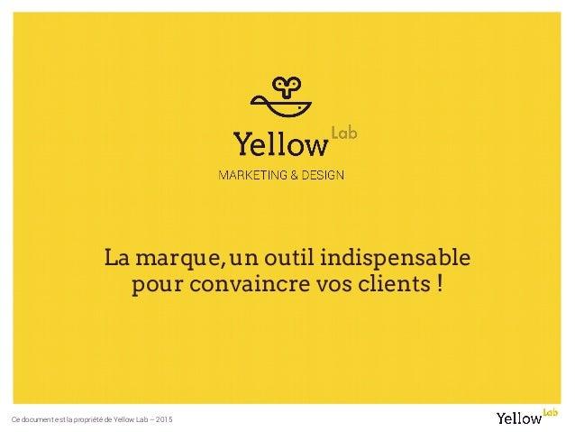 Ce document est la propriété de Yellow Lab – 2015 La marque,un outil indispensable pour convaincre vos clients !