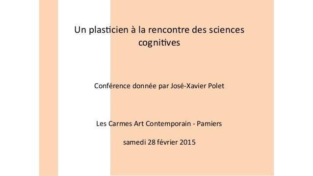 Un plasticien à la rencontre des sciences cognitives Conférence donnée par José-Xavier Polet Les Carmes Art Contemporain -...
