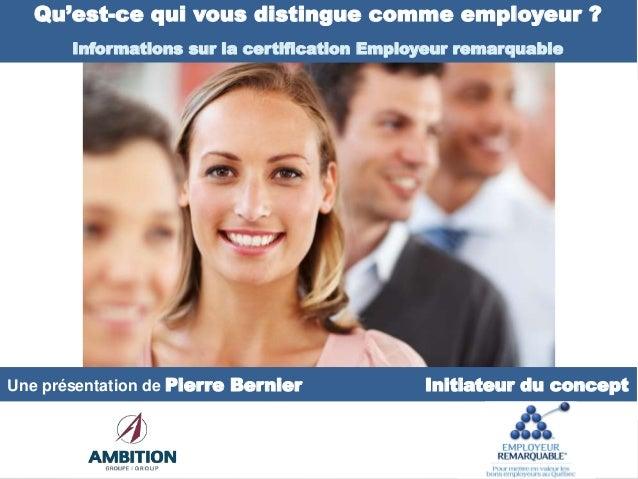 Une présentation de Pierre Bernier Initiateur du concept Qu'est-ce qui vous distingue comme employeur ? Informations sur l...