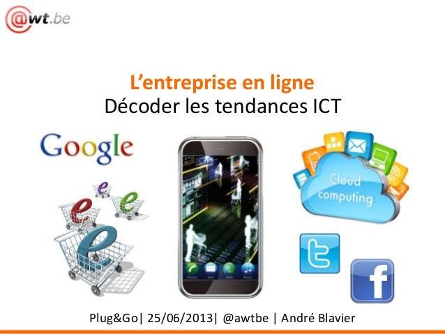 Plug&Go| 25/06/2013| @awtbe | André BlavierL'entreprise en ligneDécoder les tendances ICT
