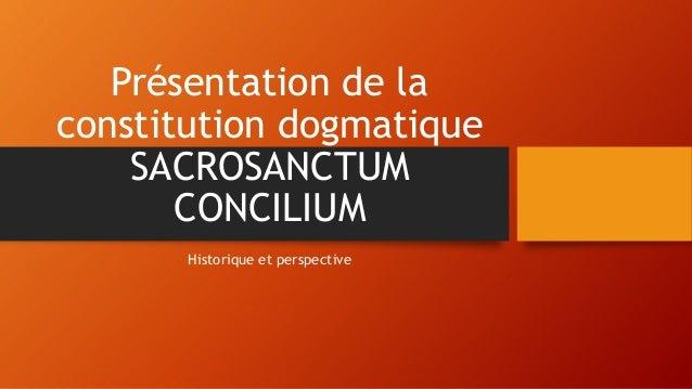 Présentation de la constitution dogmatique SACROSANCTUM CONCILIUM Historique et perspective