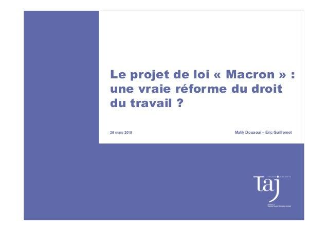 Le projet de loi « Macron » : une vraie réforme du droit du travail ? 26 mars 2015 Malik Douaoui – Eric Guillemet