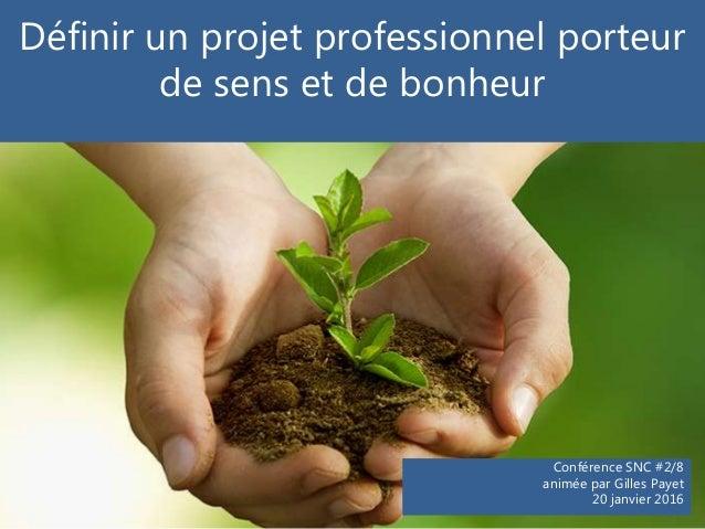 Conférence SNC #2/8 animée par Gilles Payet 20 janvier 2016 Définir un projet professionnel porteur de sens et de bonheur