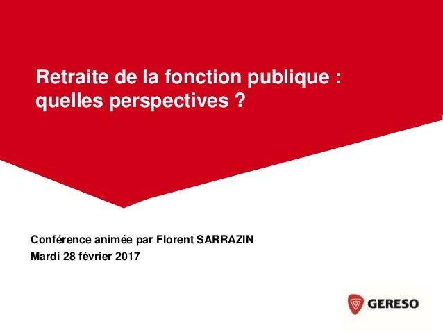 Conférence animée par Florent SARRAZIN Mardi 28 février 2017 Retraite de la fonction publique : quelles perspectives ?