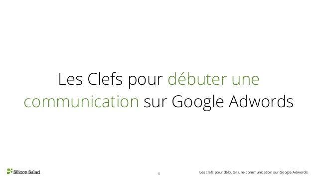 Les clefs pour débuter une communication sur Google Adwords1 Les Clefs pour débuter une communication sur Google Adwords