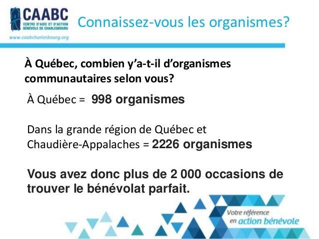 À Québec = 998 organismesDans la grande région de Québec etChaudière-Appalaches = 2226 organismesVous avez donc plus de 2 ...