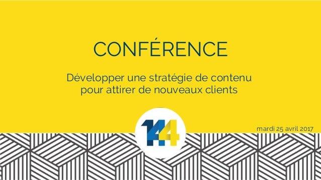 CONFÉRENCE mardi 25 avril 2017 Développer une stratégie de contenu pour attirer de nouveaux clients