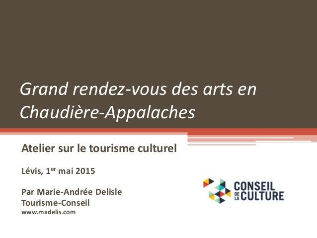 Grand rendez-vous des arts en Chaudière-Appalaches Atelier sur le tourisme culturel Lévis, 1er mai 2015 Par Marie-Andrée D...