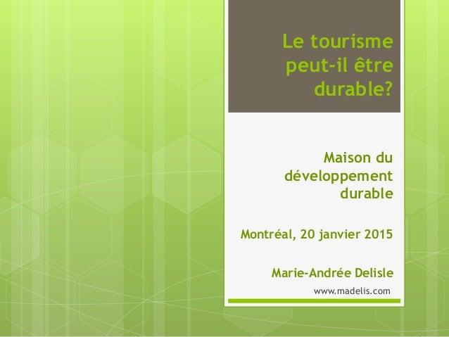 Le tourisme peut-il être durable? Maison du développement durable Montréal, 20 janvier 2015 Marie-Andrée Delisle www.madel...