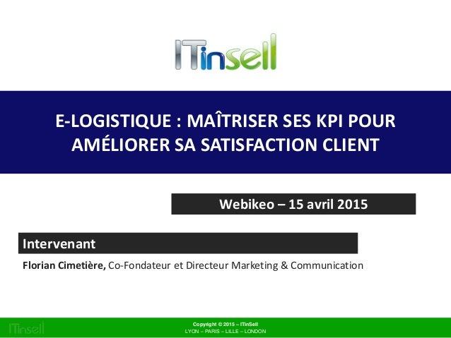 E-LOGISTIQUE : MAÎTRISER SES KPI POUR AMÉLIORER SA SATISFACTION CLIENT Webikeo – 15 avril 2015 Intervenant Florian Cimetiè...