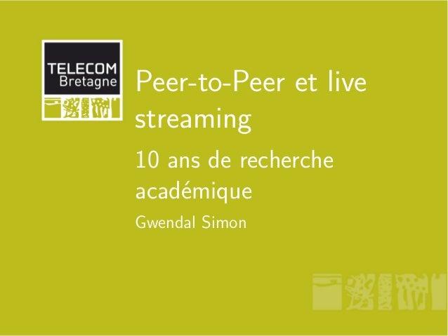 Peer-to-Peer et live streaming 10 ans de recherche académique Gwendal Simon