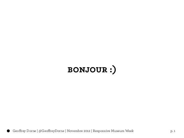 bonjour :)Geoffrey Dorne | @GeoffreyDorne | Novembre 2012 | Responsive Museum Week   p. 1