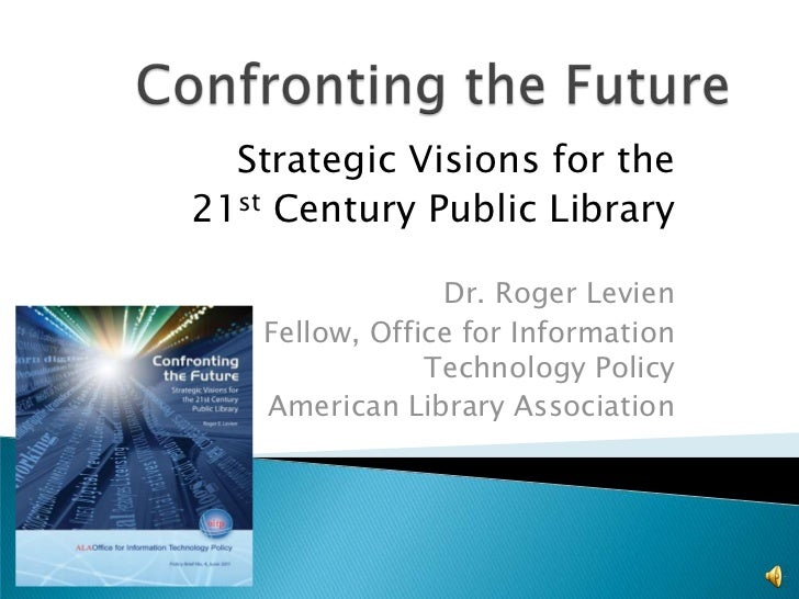 Strategic Visions for the21st Century Public Library                 Dr. Roger Levien    Fellow, Office for Information   ...