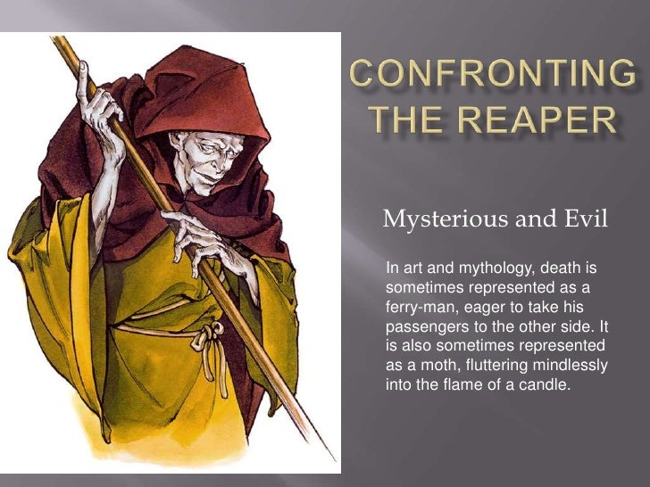 Confronting the Reaper Mysterious and Evil In art and mythology, death is sometimes represented as a ferryman, eager to t...
