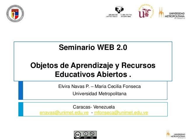 Seminario WEB 2.0 Objetos de Aprendizaje y Recursos Educativos Abiertos . Elvira Navas P. – Maria Cecilia Fonseca Universi...
