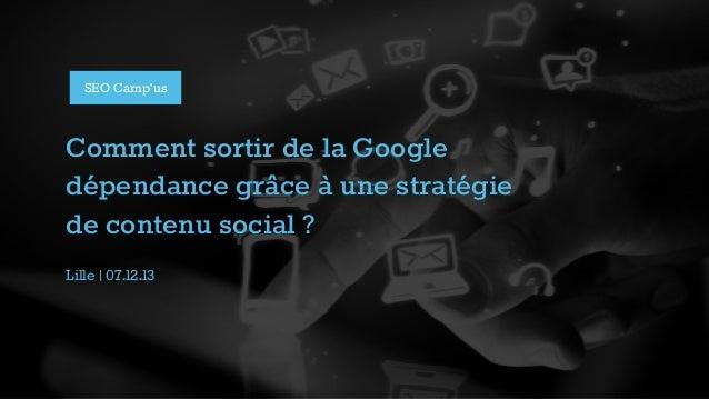 SEO Camp'us  Comment sortir de la Google dépendance grâce à une stratégie de contenu social ? Lille | 07.12.13