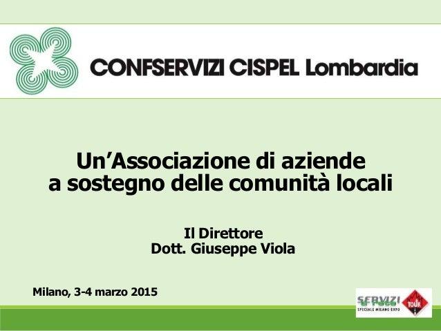 Un'Associazione di aziende a sostegno delle comunità locali Milano, 3-4 marzo 2015 Il Direttore Dott. Giuseppe Viola