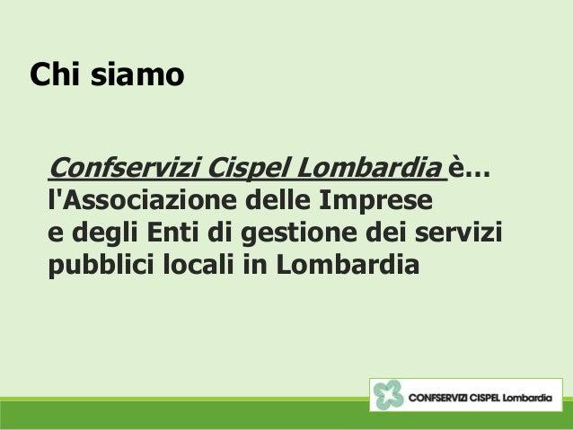 Chi siamo Confservizi Cispel Lombardia è… l'Associazione delle Imprese e degli Enti di gestione dei servizi pubblici local...