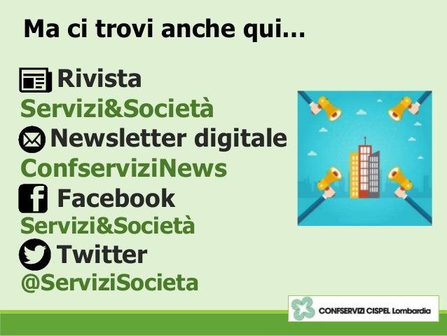 Ma ci trovi anche qui… Rivista Servizi&Società Newsletter digitale ConfserviziNews Facebook Servizi&Società Twitter @Servi...