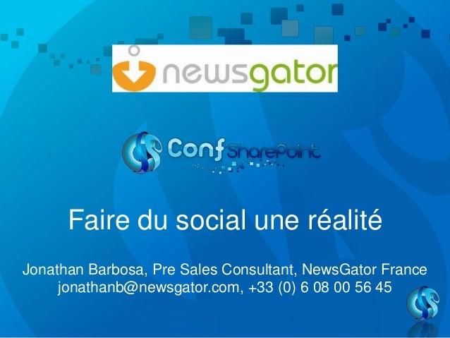 Faire du social une réalitéJonathan Barbosa, Pre Sales Consultant, NewsGator Francejonathanb@newsgator.com, +33 (0) 6 08 0...