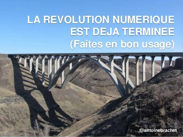 LA REVOLUTION NUMERIQUE EST DEJA TERMINEE (Faites en bon usage) @antoinebrachet